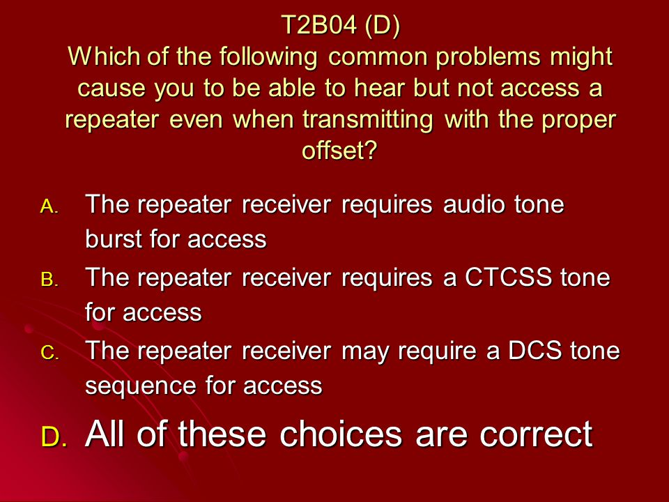 T2B04 (D) Which of the following common problems might cause you to be able to hear but not access a repeater even when transmitting with the proper offset.