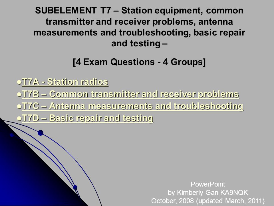 SUBELEMENT T7 – Station equipment, common transmitter and receiver problems, antenna measurements and troubleshooting, basic repair and testing – [4 Exam Questions - 4 Groups] T7A - Station radios T7A - Station radios T7A - Station radios T7A - Station radios T7B – Common transmitter and receiver problems T7B – Common transmitter and receiver problems T7B – Common transmitter and receiver problems T7B – Common transmitter and receiver problems T7C – Antenna measurements and troubleshooting T7C – Antenna measurements and troubleshooting T7C – Antenna measurements and troubleshooting T7C – Antenna measurements and troubleshooting T7D – Basic repair and testing T7D – Basic repair and testing T7D – Basic repair and testing T7D – Basic repair and testing PowerPoint by Kimberly Gan KA9NQK October, 2008 (updated March, 2011)
