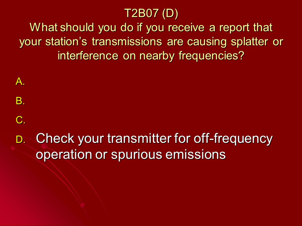 T2B07 (D) What should you do if you receive a report that your stations transmissions are causing splatter or interference on nearby frequencies.