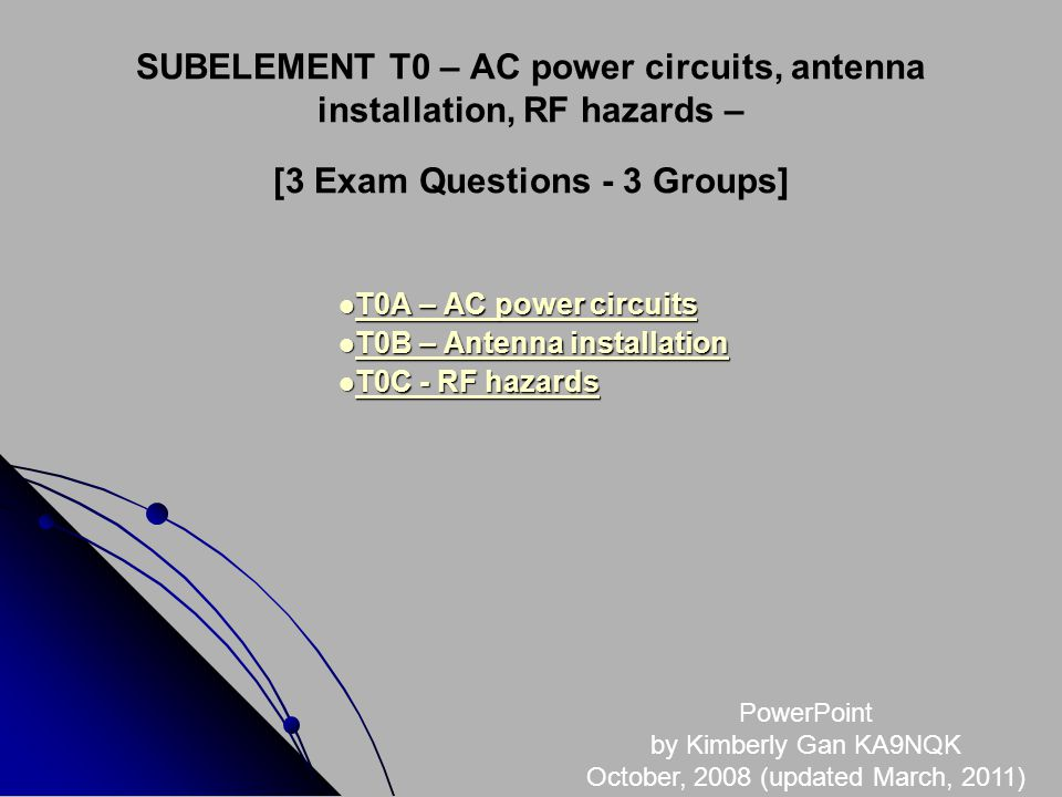 SUBELEMENT T0 – AC power circuits, antenna installation, RF hazards – [3 Exam Questions - 3 Groups] T0A – AC power circuits T0A – AC power circuits T0A – AC power circuits T0A – AC power circuits T0B – Antenna installation T0B – Antenna installation T0B – Antenna installation T0B – Antenna installation T0C - RF hazards T0C - RF hazards T0C - RF hazards T0C - RF hazards PowerPoint by Kimberly Gan KA9NQK October, 2008 (updated March, 2011)