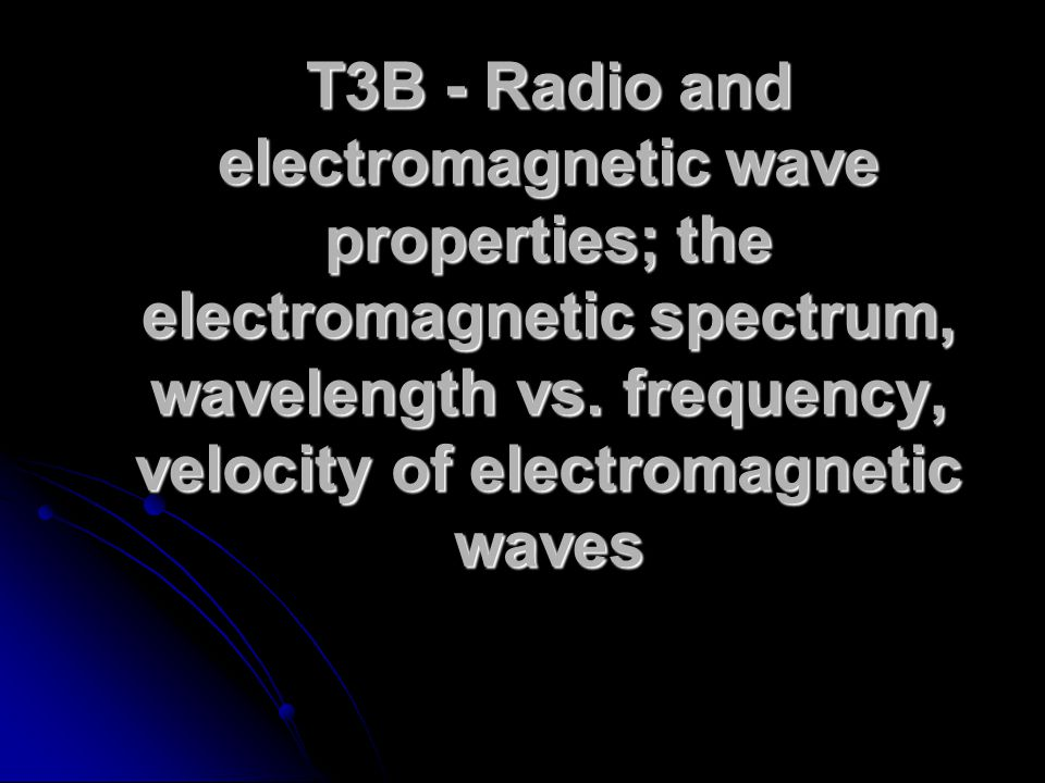 T3B - Radio and electromagnetic wave properties; the electromagnetic spectrum, wavelength vs.