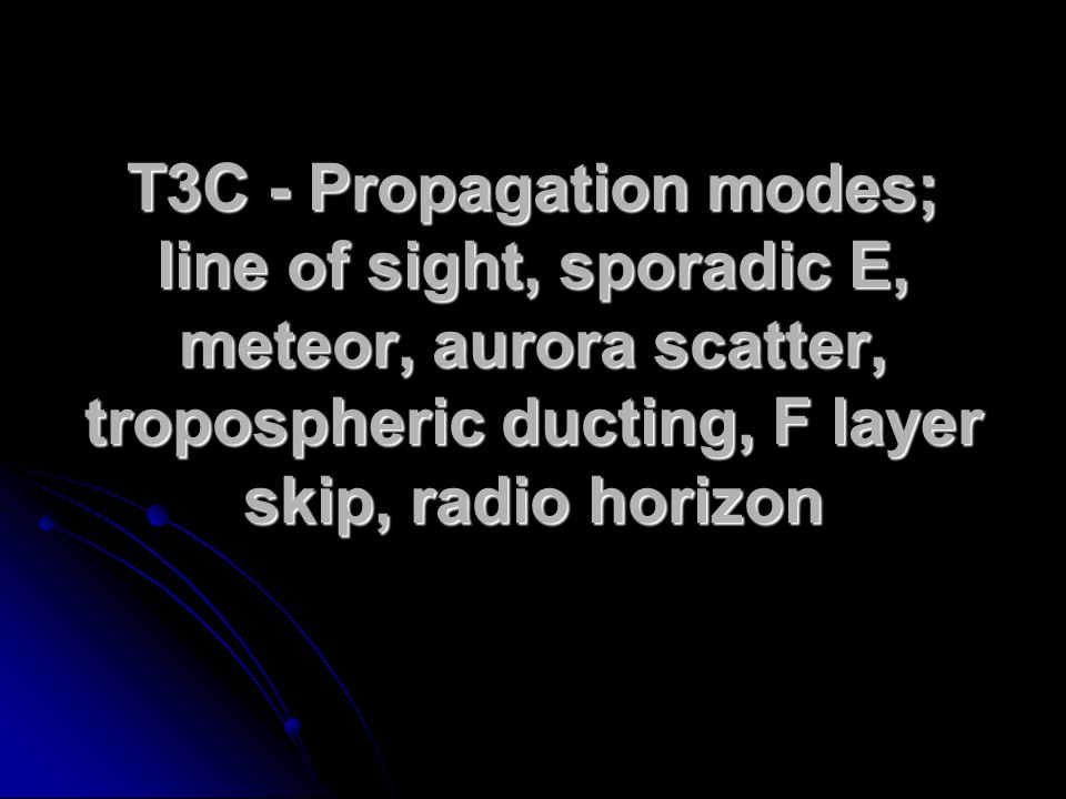 T3C - Propagation modes; line of sight, sporadic E, meteor, aurora scatter, tropospheric ducting, F layer skip, radio horizon