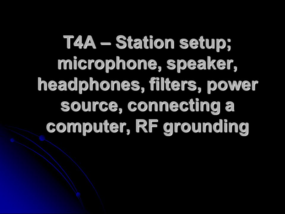 T4A – Station setup; microphone, speaker, headphones, filters, power source, connecting a computer, RF grounding