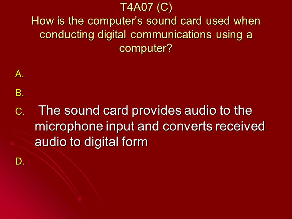 T4A07 (C) How is the computers sound card used when conducting digital communications using a computer.