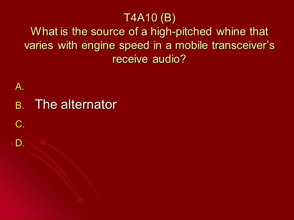 T4A10 (B) What is the source of a high-pitched whine that varies with engine speed in a mobile transceivers receive audio.