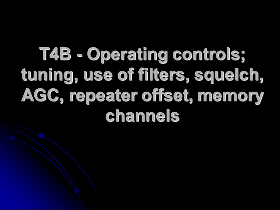 T4B - Operating controls; tuning, use of filters, squelch, AGC, repeater offset, memory channels