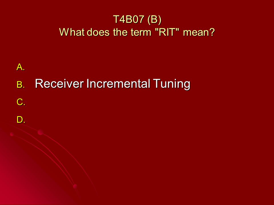 T4B07 (B) What does the term RIT mean A. A. B. Receiver Incremental Tuning C. C. D. D.