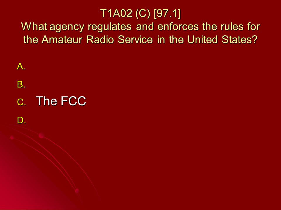 T1A02 (C) [97.1] What agency regulates and enforces the rules for the Amateur Radio Service in the United States.