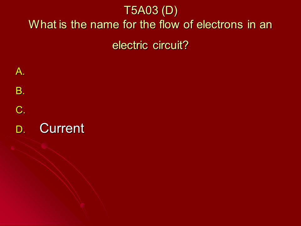 T5A03 (D) What is the name for the flow of electrons in an electric circuit.