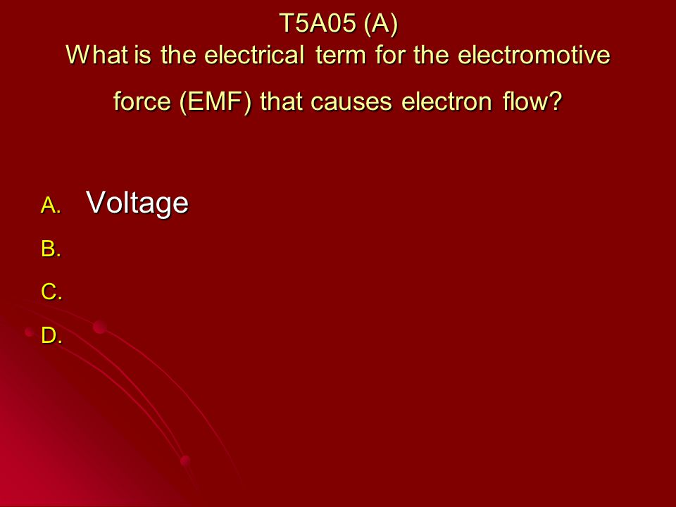 T5A05 (A) What is the electrical term for the electromotive force (EMF) that causes electron flow.