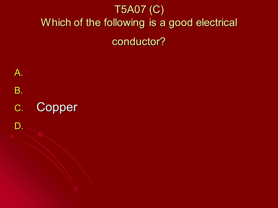 T5A07 (C) Which of the following is a good electrical conductor A. A. B. B. C. Copper D. D.