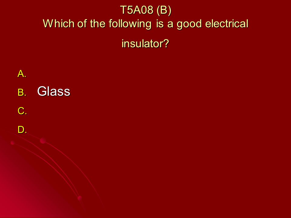 T5A08 (B) Which of the following is a good electrical insulator A. A. B. Glass C. C. D. D.