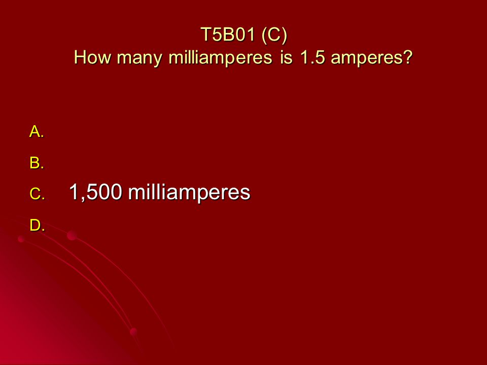 T5B01 (C) How many milliamperes is 1.5 amperes A. A. B. B. C. 1,500 milliamperes D. D.