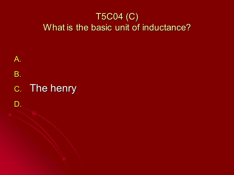 T5C04 (C) What is the basic unit of inductance A. A. B. B. C. The henry D. D.