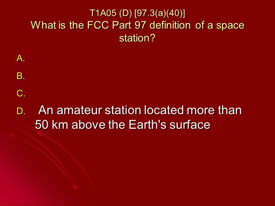 T1A05 (D) [97.3(a)(40)] What is the FCC Part 97 definition of a space station.
