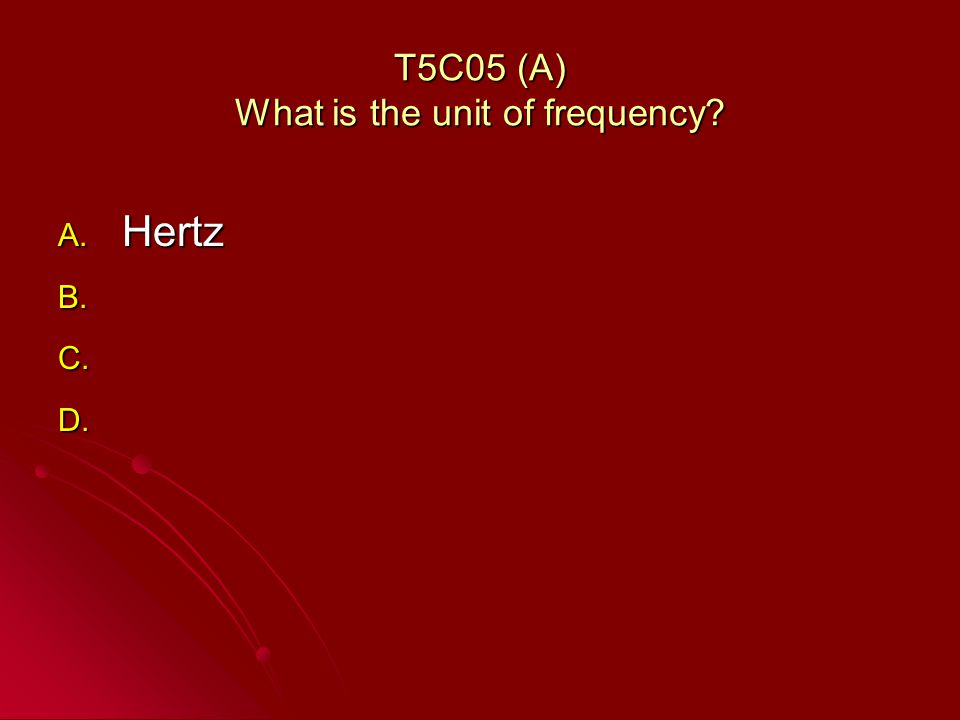 T5C05 (A) What is the unit of frequency A. Hertz B. B. C. C. D. D.