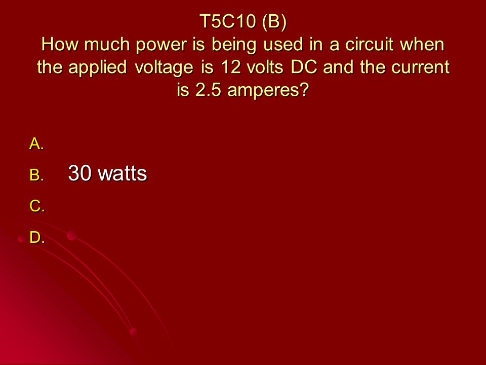T5C10 (B) How much power is being used in a circuit when the applied voltage is 12 volts DC and the current is 2.5 amperes.