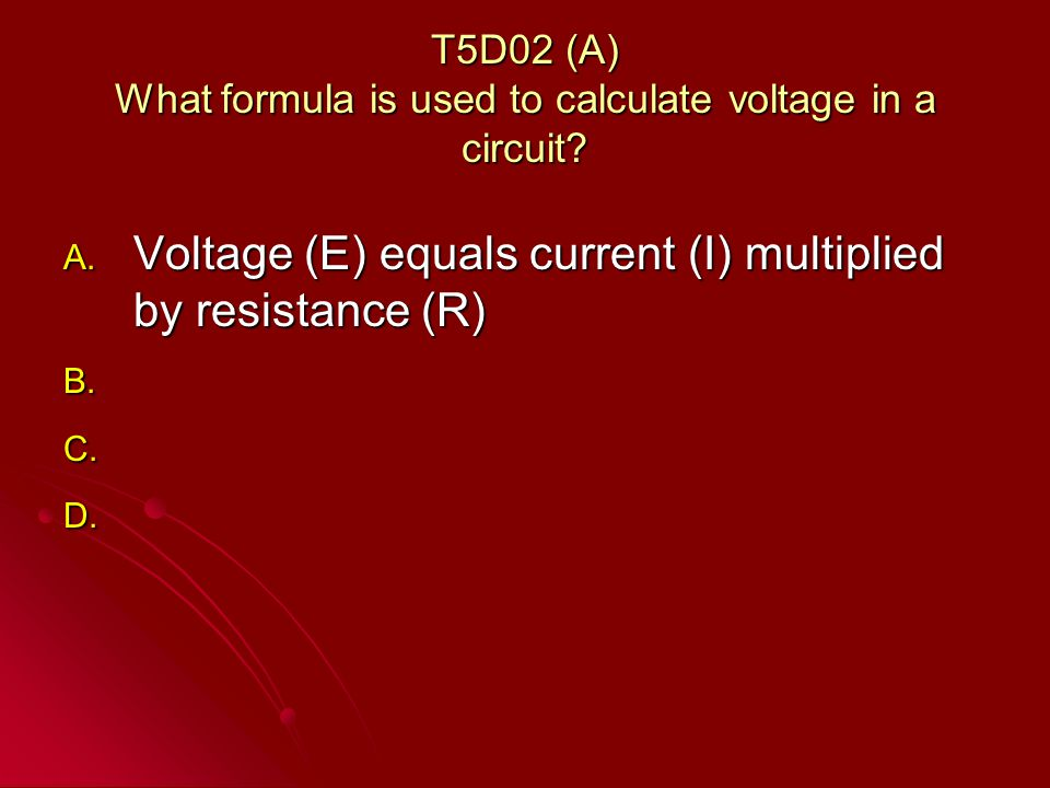 T5D02 (A) What formula is used to calculate voltage in a circuit.