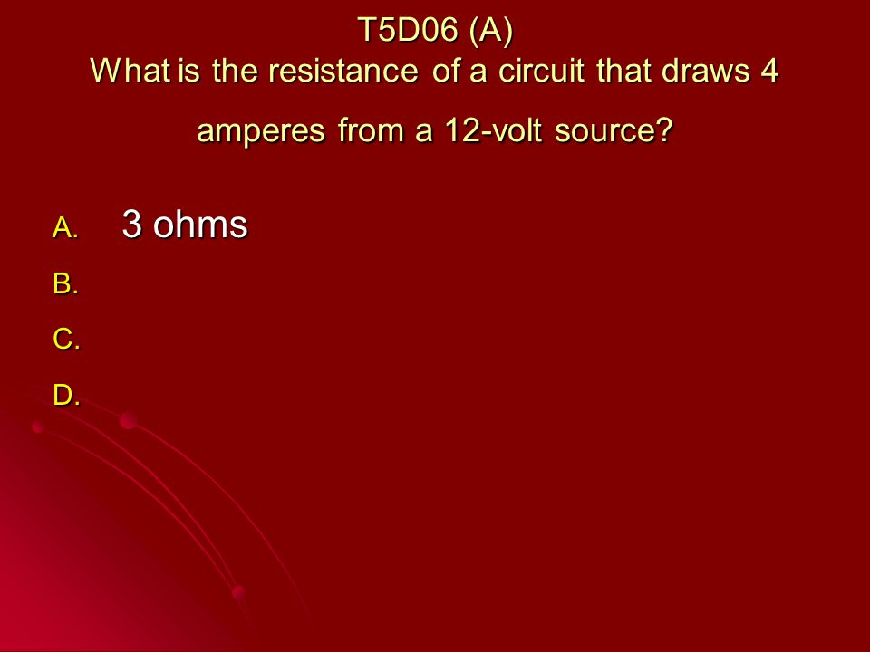T5D06 (A) What is the resistance of a circuit that draws 4 amperes from a 12-volt source.