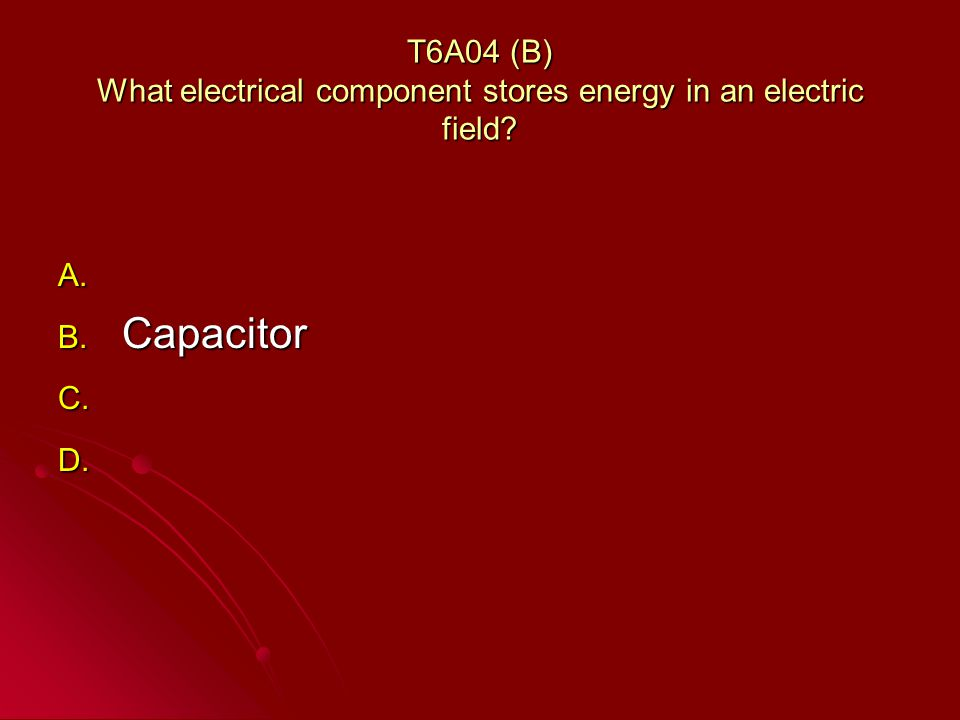T6A04 (B) What electrical component stores energy in an electric field.