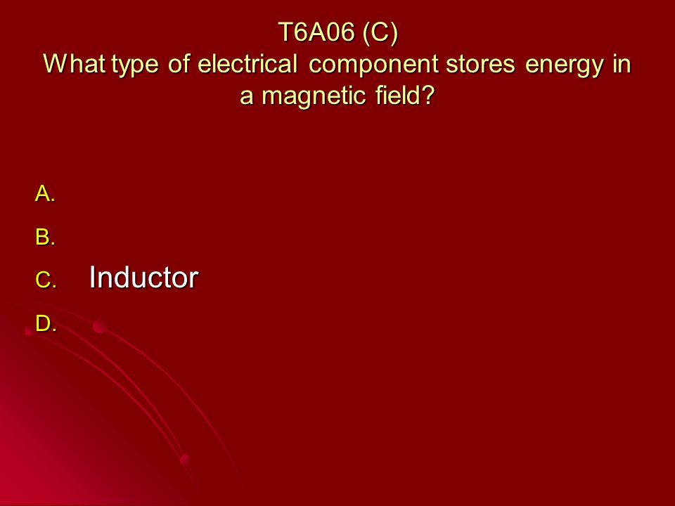 T6A06 (C) What type of electrical component stores energy in a magnetic field.