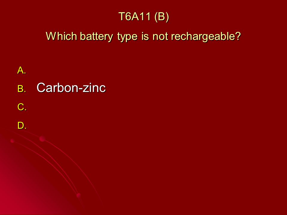 T6A11 (B) Which battery type is not rechargeable A. A. B. Carbon-zinc C. C. D. D.