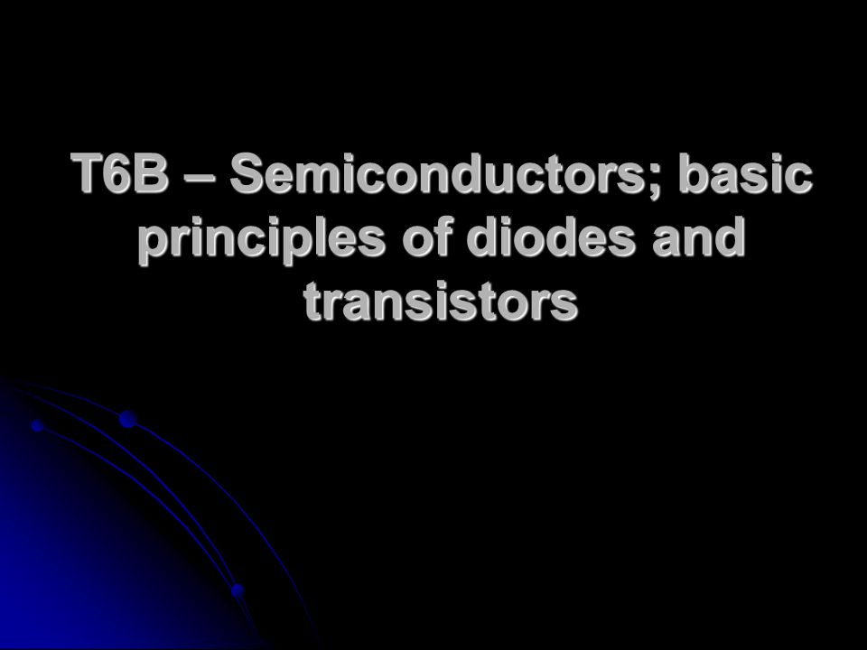 T6B – Semiconductors; basic principles of diodes and transistors