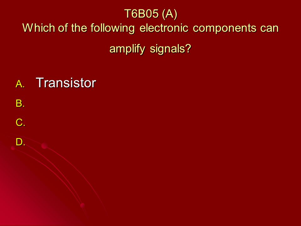 T6B05 (A) Which of the following electronic components can amplify signals.