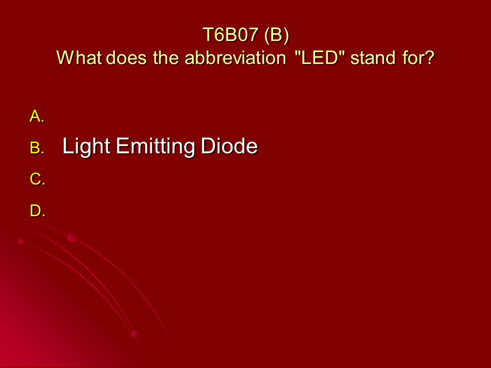 T6B07 (B) What does the abbreviation LED stand for A. A. B. Light Emitting Diode C. C. D. D.
