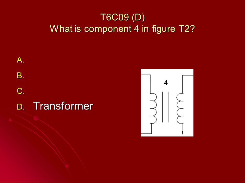 T6C09 (D) What is component 4 in figure T2? A. A. B. B. C. C. D. Transformer