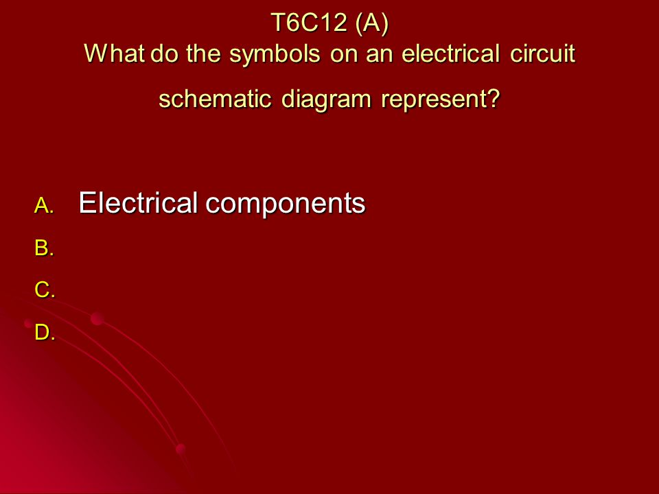 T6C12 (A) What do the symbols on an electrical circuit schematic diagram represent.