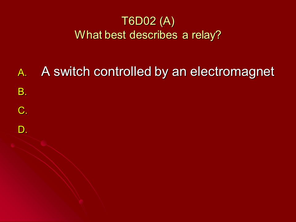 T6D02 (A) What best describes a relay A. A switch controlled by an electromagnet B. B. C. C. D. D.