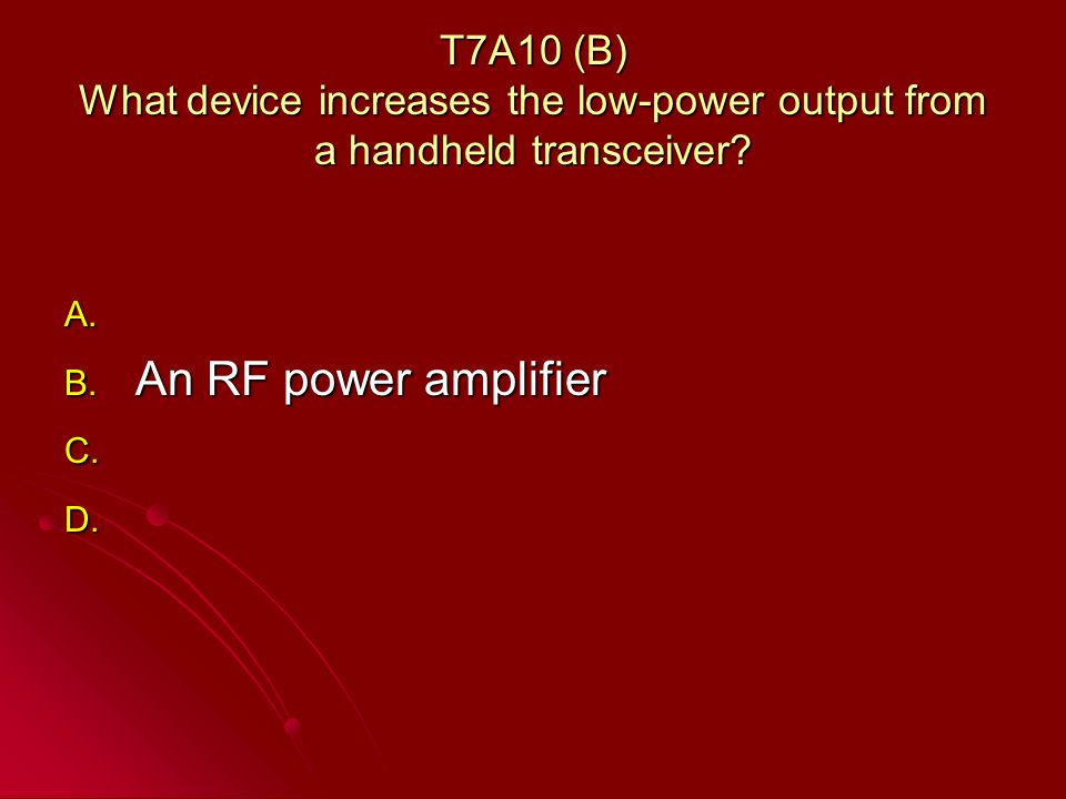 T7A10 (B) What device increases the low-power output from a handheld transceiver.