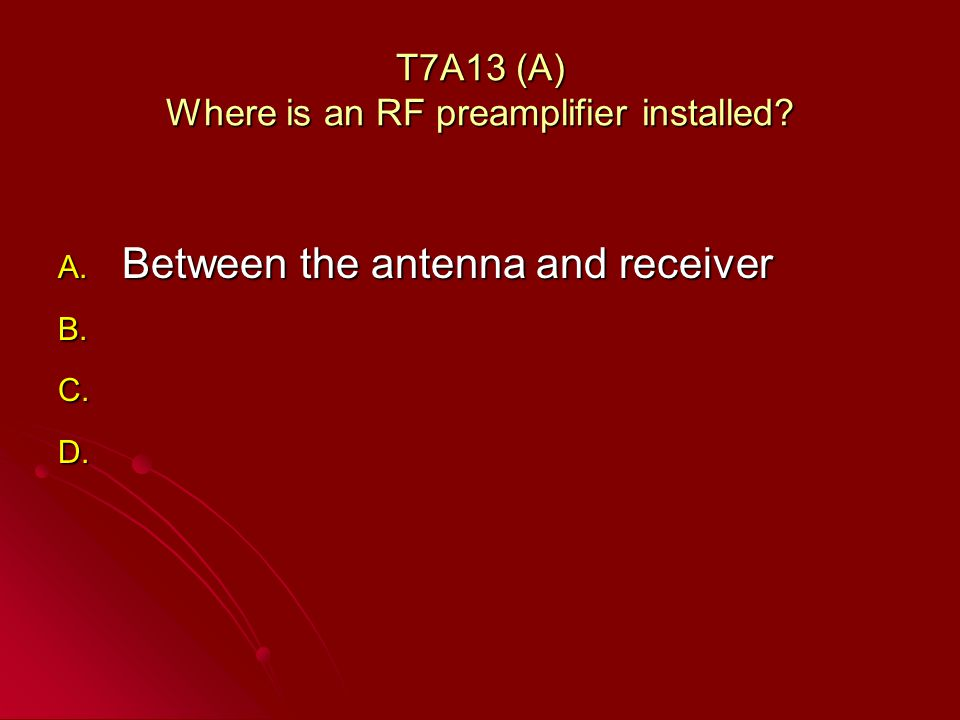 T7A13 (A) Where is an RF preamplifier installed. A.