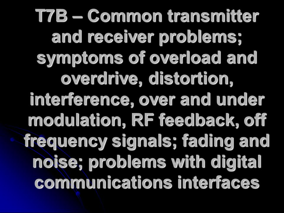 T7B – Common transmitter and receiver problems; symptoms of overload and overdrive, distortion, interference, over and under modulation, RF feedback, off frequency signals; fading and noise; problems with digital communications interfaces