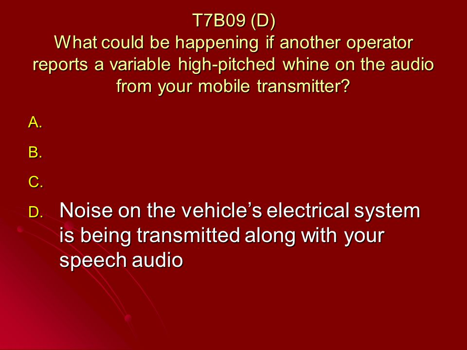 T7B09 (D) What could be happening if another operator reports a variable high-pitched whine on the audio from your mobile transmitter.