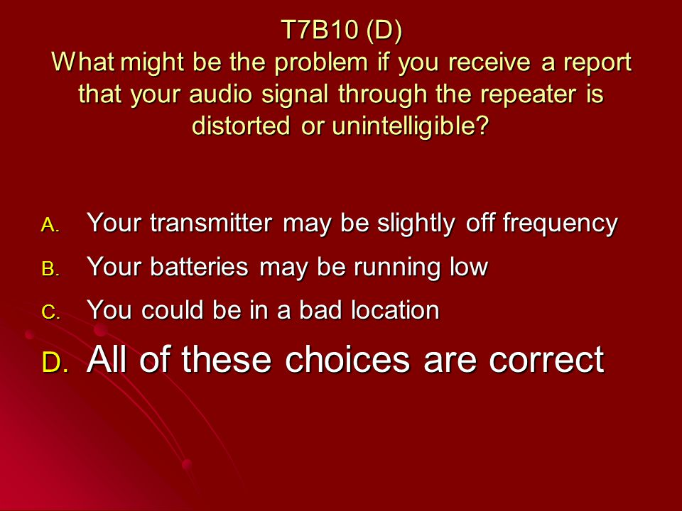 T7B10 (D) What might be the problem if you receive a report that your audio signal through the repeater is distorted or unintelligible.