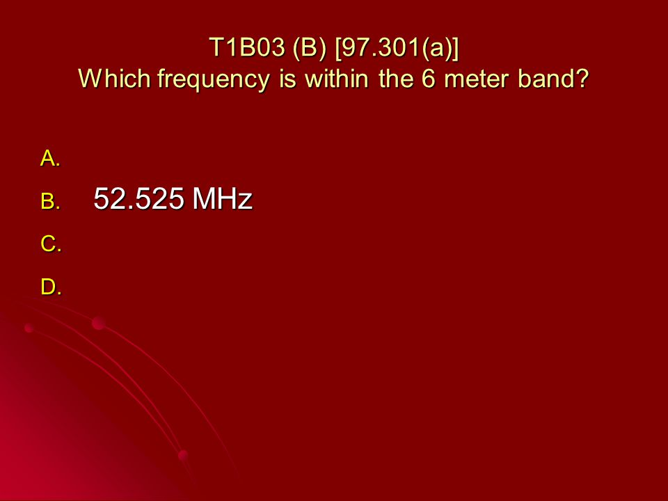 T1B03 (B) [97.301(a)] Which frequency is within the 6 meter band A. A. B. 52.525 MHz C. C. D. D.
