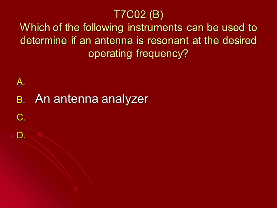 T7C02 (B) Which of the following instruments can be used to determine if an antenna is resonant at the desired operating frequency.
