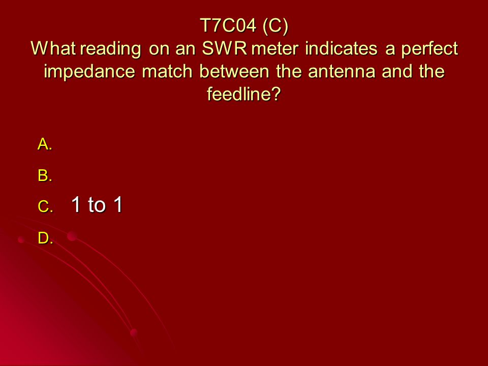 T7C04 (C) What reading on an SWR meter indicates a perfect impedance match between the antenna and the feedline.
