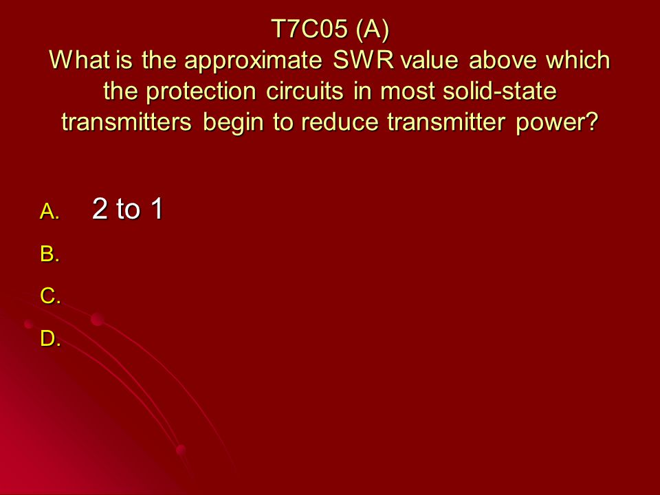T7C05 (A) What is the approximate SWR value above which the protection circuits in most solid-state transmitters begin to reduce transmitter power.