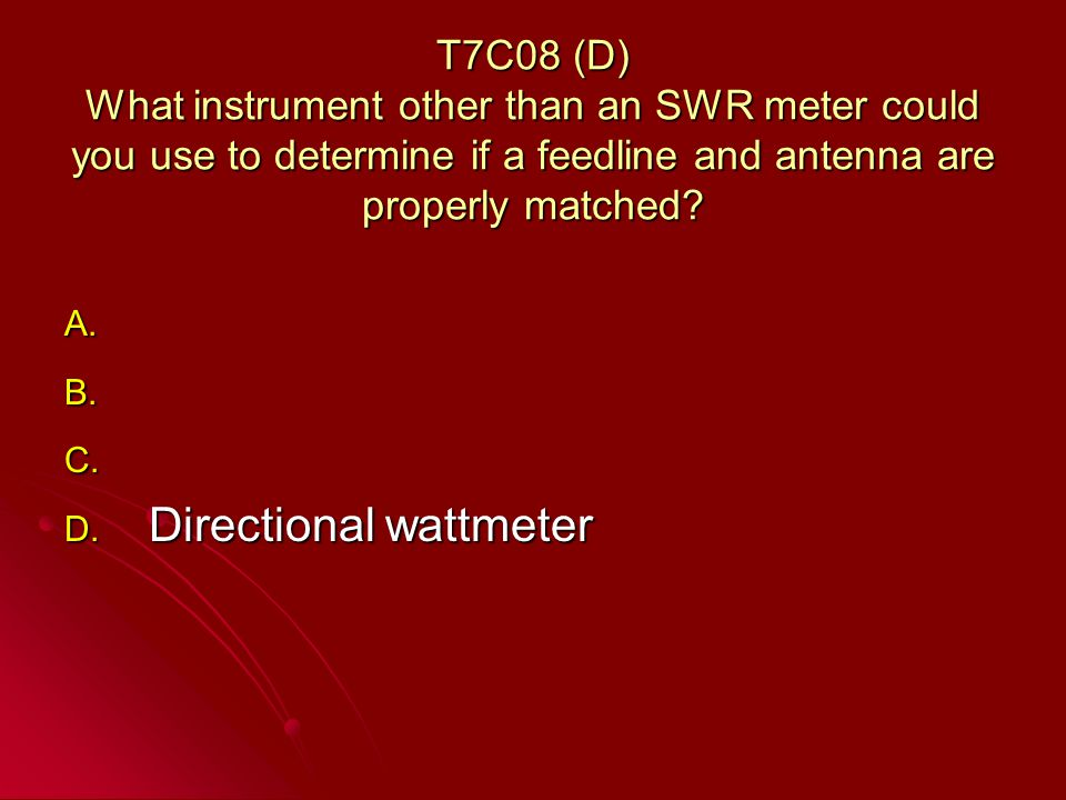 T7C08 (D) What instrument other than an SWR meter could you use to determine if a feedline and antenna are properly matched.
