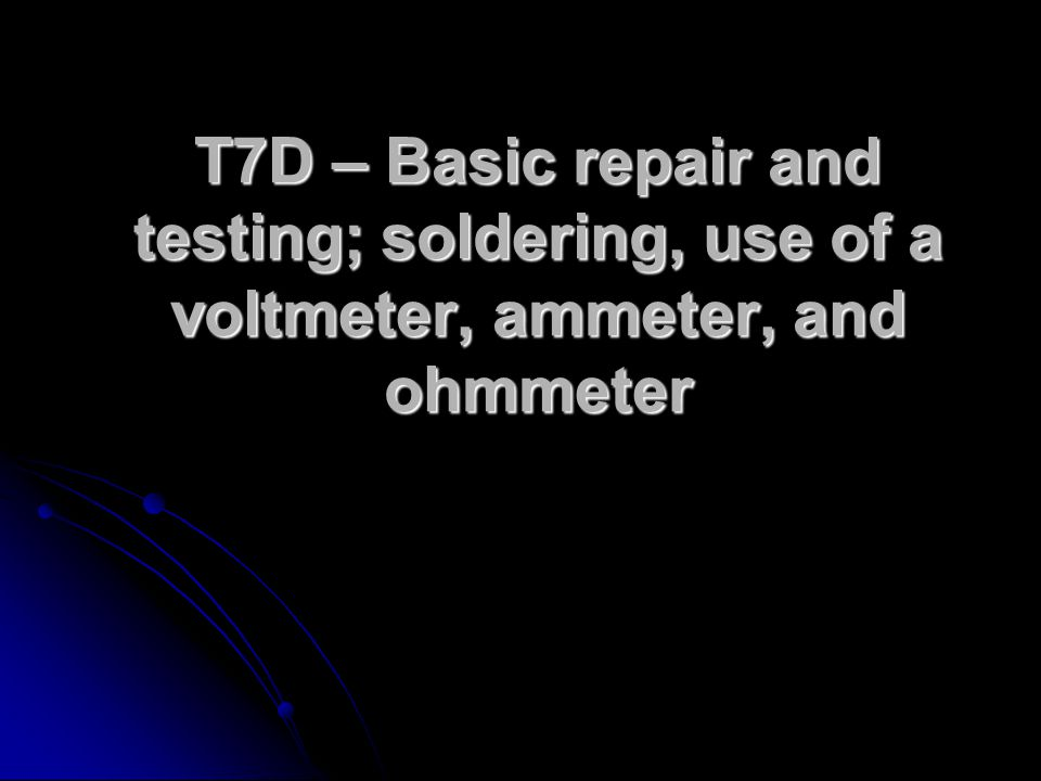 T7D – Basic repair and testing; soldering, use of a voltmeter, ammeter, and ohmmeter