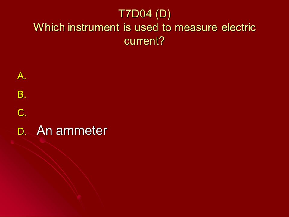 T7D04 (D) Which instrument is used to measure electric current A. A. B. B. C. C. D. An ammeter