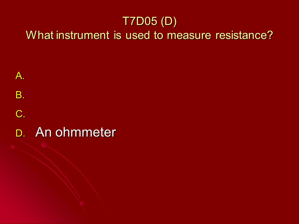 T7D05 (D) What instrument is used to measure resistance A. A. B. B. C. C. D. An ohmmeter