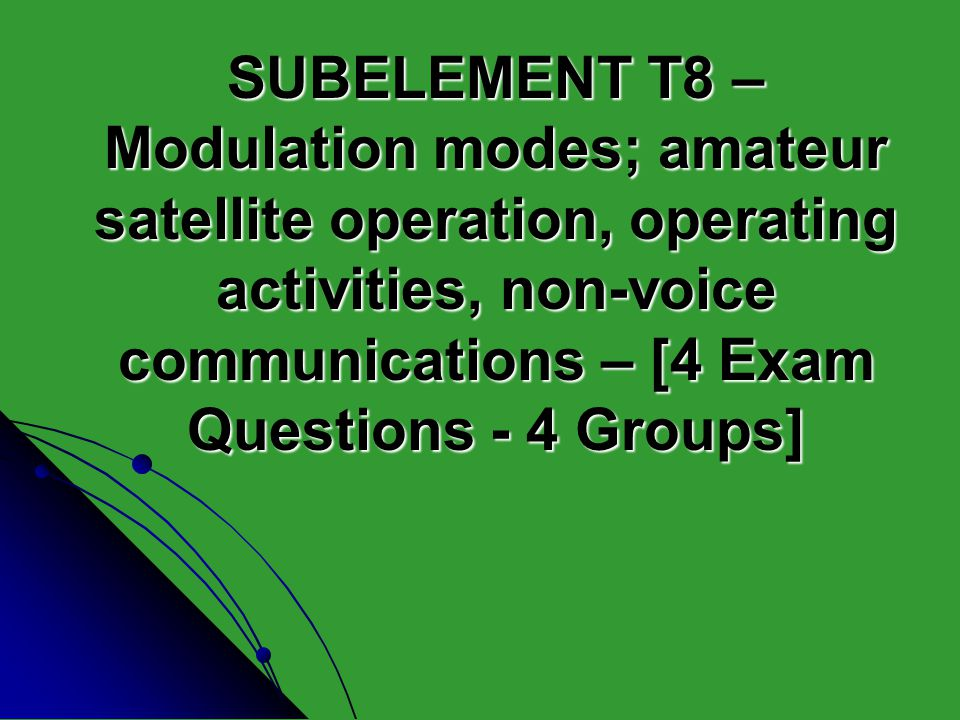 SUBELEMENT T8 – Modulation modes; amateur satellite operation, operating activities, non-voice communications – [4 Exam Questions - 4 Groups]
