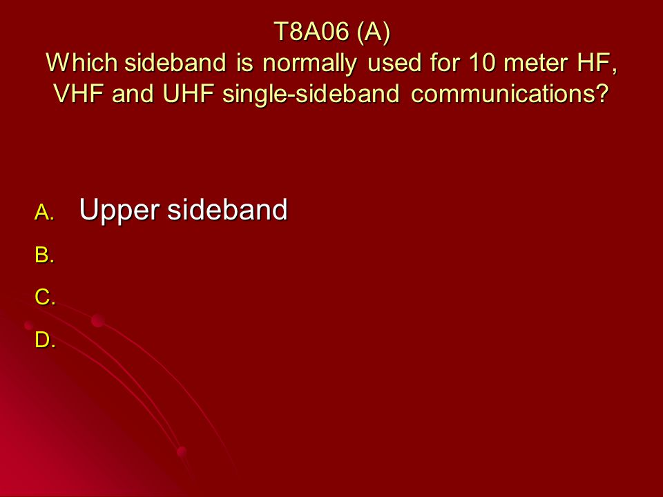 T8A06 (A) Which sideband is normally used for 10 meter HF, VHF and UHF single-sideband communications.