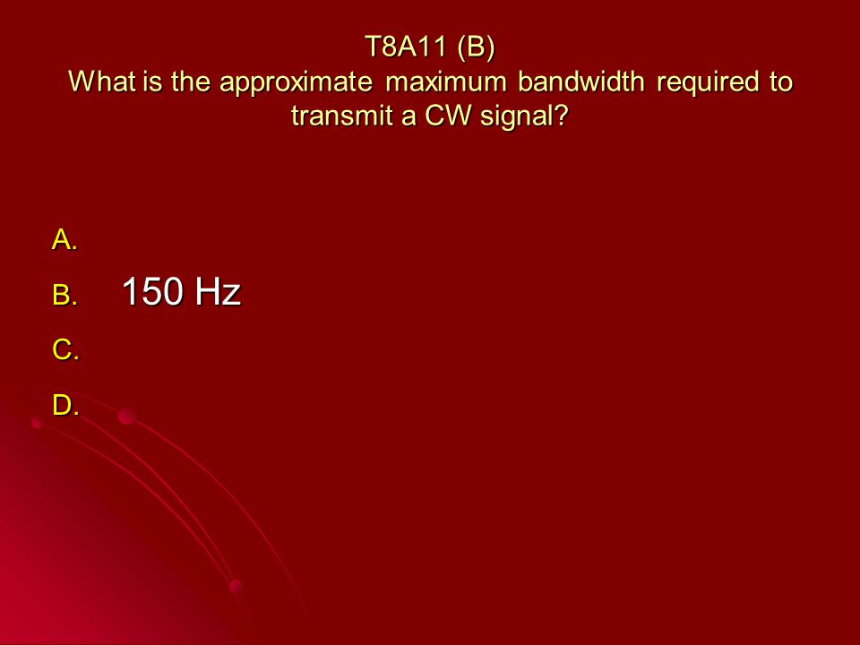 T8A11 (B) What is the approximate maximum bandwidth required to transmit a CW signal.