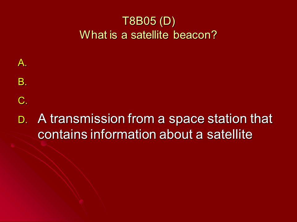 T8B05 (D) What is a satellite beacon. A. A. B. B.