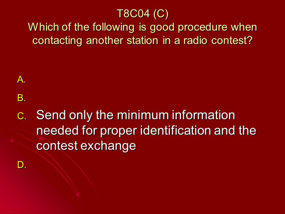 T8C04 (C) Which of the following is good procedure when contacting another station in a radio contest.